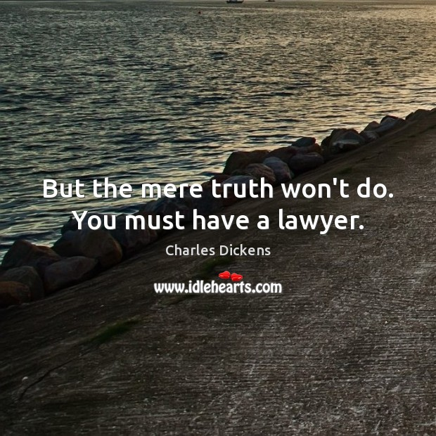 But the mere truth won't do. You must have a lawyer. Charles Dickens Picture Quote