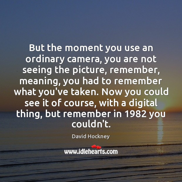 But the moment you use an ordinary camera, you are not seeing David Hockney Picture Quote