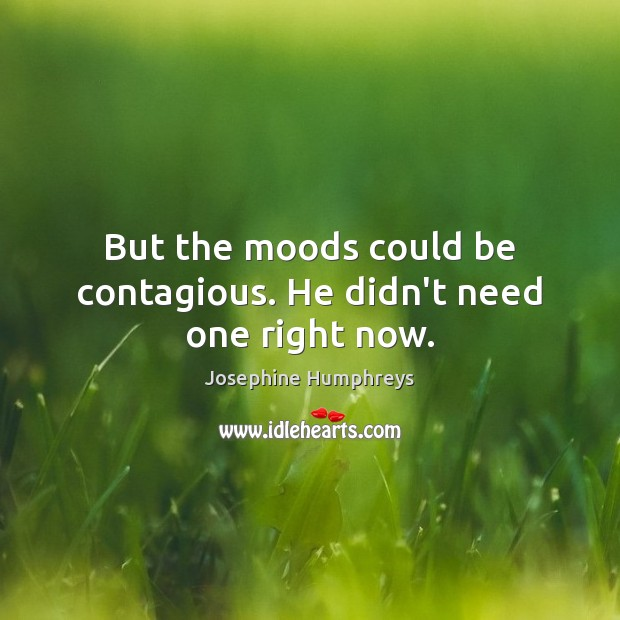 Image, But the moods could be contagious. He didn't need one right now.