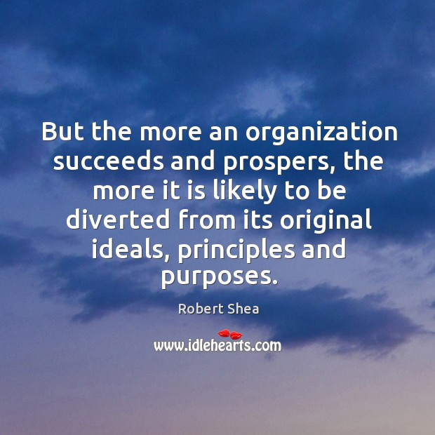 But the more an organization succeeds and prospers, the more it is likely to Robert Shea Picture Quote