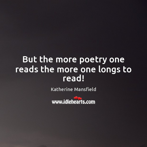 But the more poetry one reads the more one longs to read! Katherine Mansfield Picture Quote
