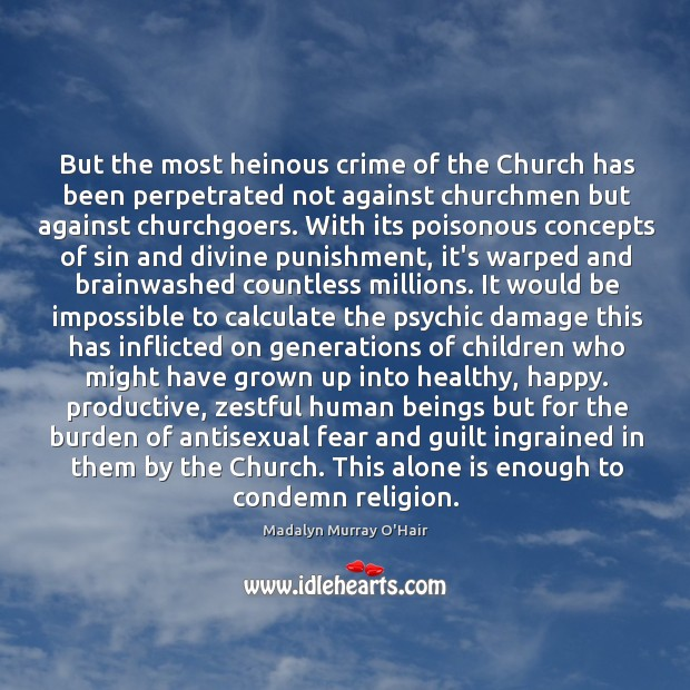 But the most heinous crime of the Church has been perpetrated not Madalyn Murray O'Hair Picture Quote