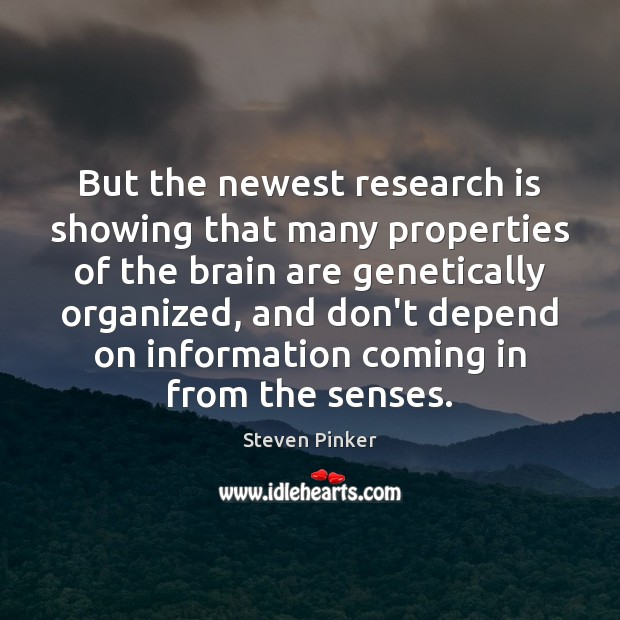 But the newest research is showing that many properties of the brain Steven Pinker Picture Quote