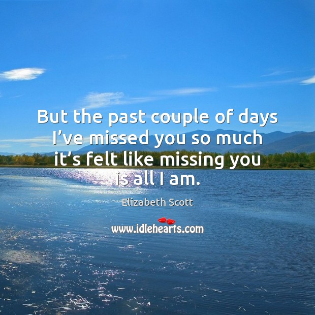But the past couple of days I've missed you so much Missing You Quotes Image