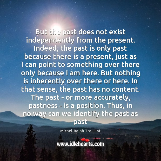 But the past does not exist independently from the present. Indeed, the Past Quotes Image