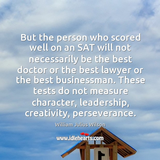 But the person who scored well on an sat will not necessarily be the best doctor or William Julius Wilson Picture Quote