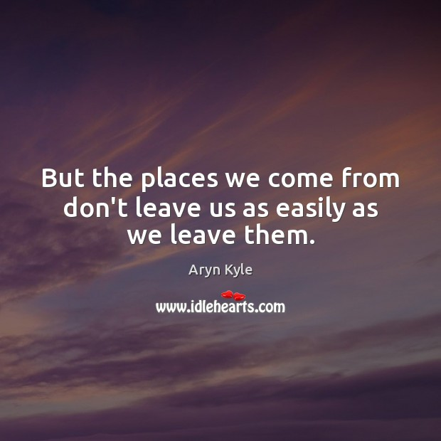 Image, But the places we come from don't leave us as easily as we leave them.
