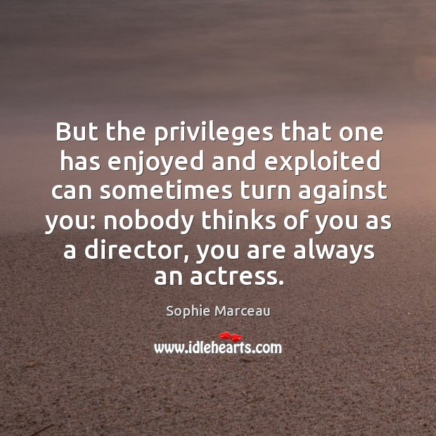 But the privileges that one has enjoyed and exploited can sometimes turn against you: Sophie Marceau Picture Quote