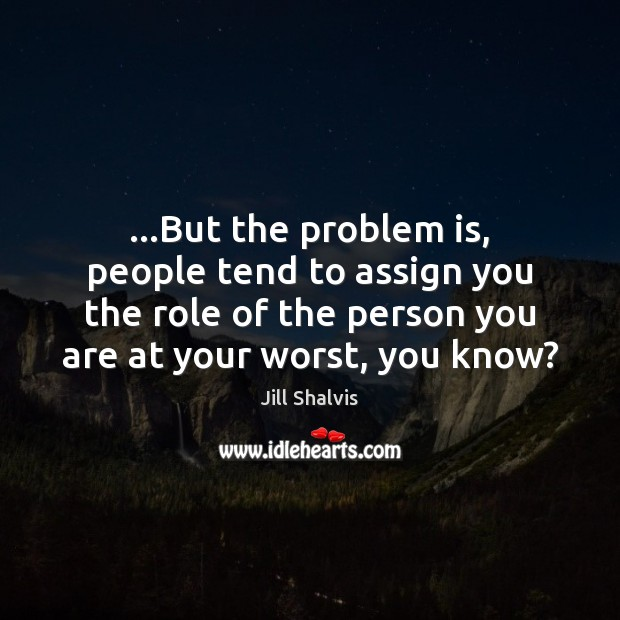 Image, …But the problem is, people tend to assign you the role of
