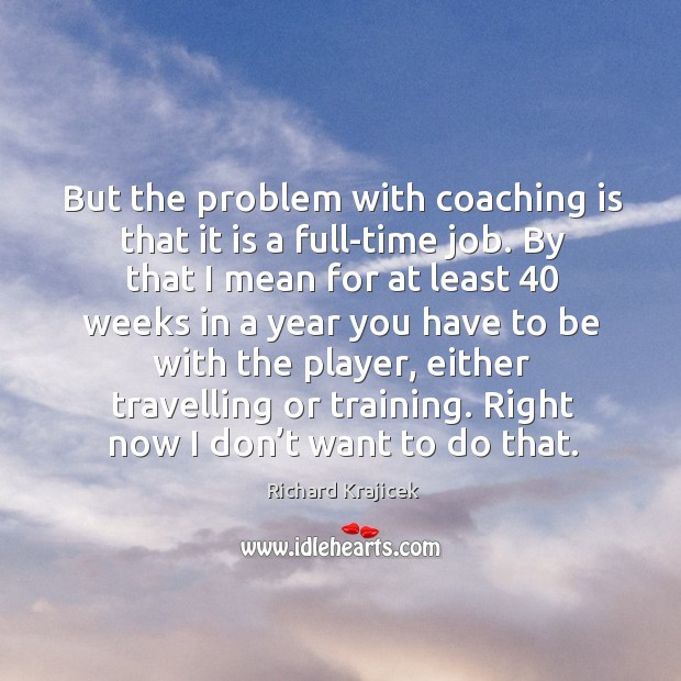 But the problem with coaching is that it is a full-time job. By that I mean for at least Richard Krajicek Picture Quote