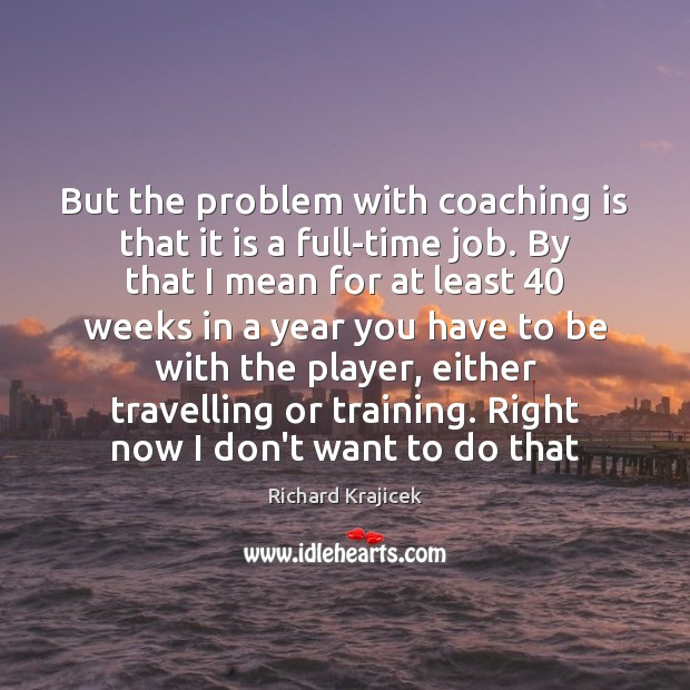 But the problem with coaching is that it is a full-time job. Richard Krajicek Picture Quote