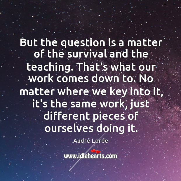 But the question is a matter of the survival and the teaching. Audre Lorde Picture Quote