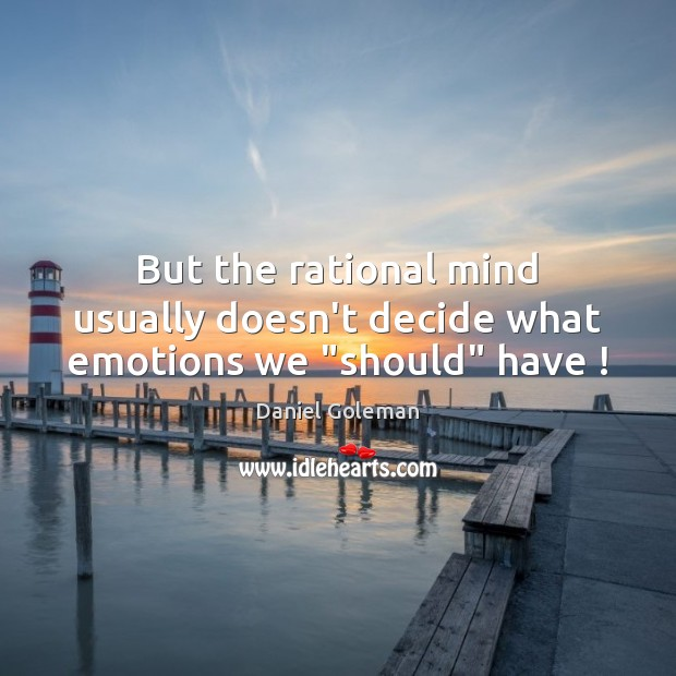 """But the rational mind usually doesn't decide what emotions we """"should"""" have ! Daniel Goleman Picture Quote"""
