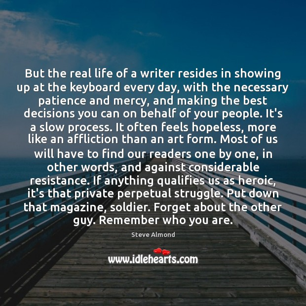 But the real life of a writer resides in showing up at Steve Almond Picture Quote