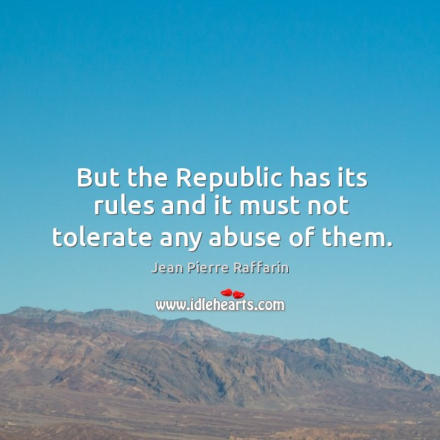 But the republic has its rules and it must not tolerate any abuse of them. Image