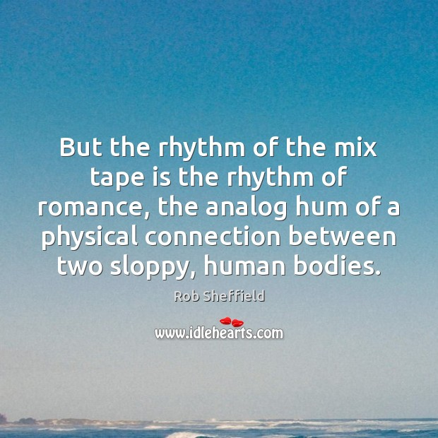 But the rhythm of the mix tape is the rhythm of romance, Rob Sheffield Picture Quote