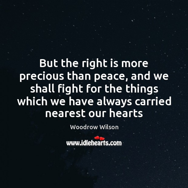 But the right is more precious than peace, and we shall fight Woodrow Wilson Picture Quote