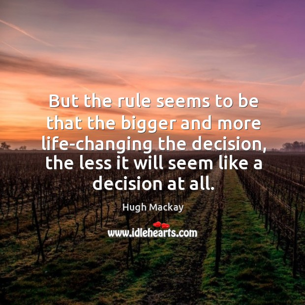 But the rule seems to be that the bigger and more life-changing the decision, the less it will seem like a decision at all. Hugh Mackay Picture Quote