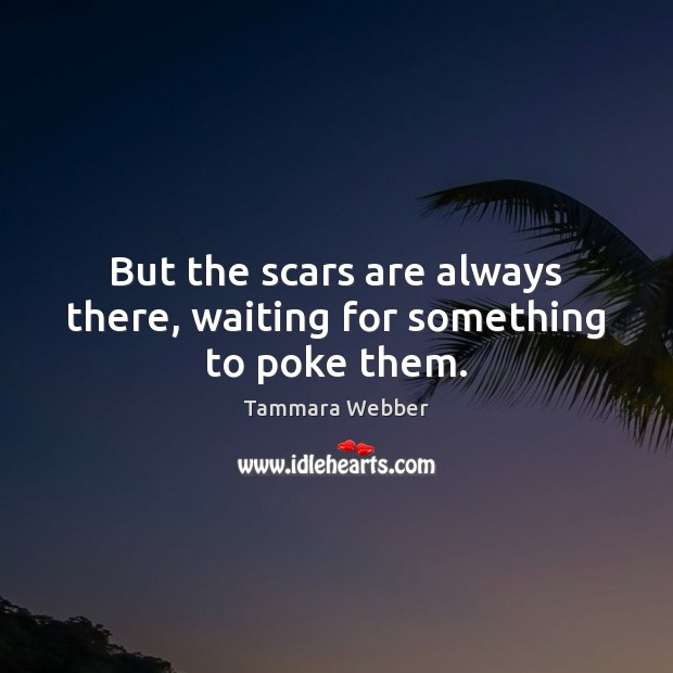 But the scars are always there, waiting for something to poke them. Tammara Webber Picture Quote