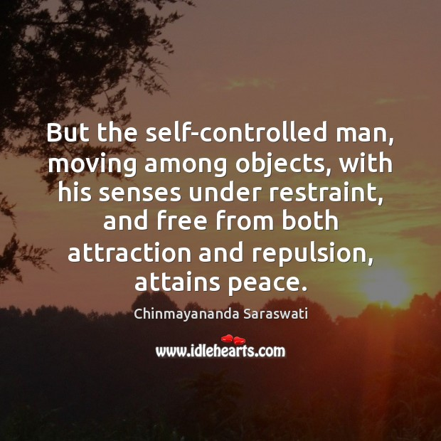 But the self-controlled man, moving among objects, with his senses under restraint, Image
