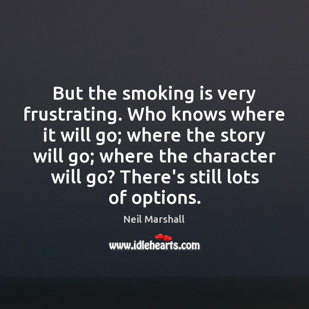 But the smoking is very frustrating. Who knows where it will go; Smoking Quotes Image