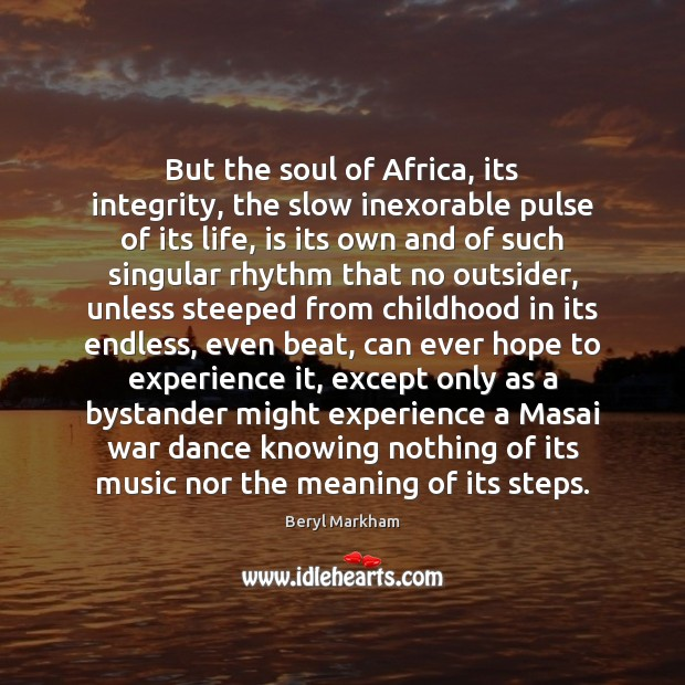 But the soul of Africa, its integrity, the slow inexorable pulse of Beryl Markham Picture Quote
