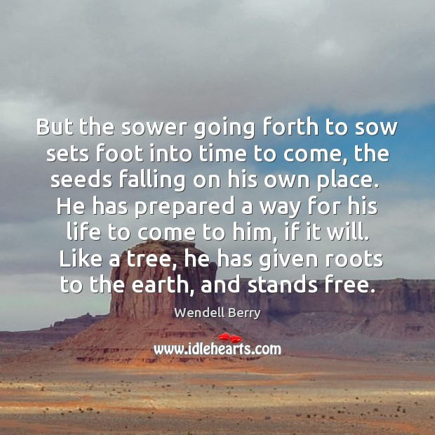 But the sower going forth to sow sets foot into time to Wendell Berry Picture Quote