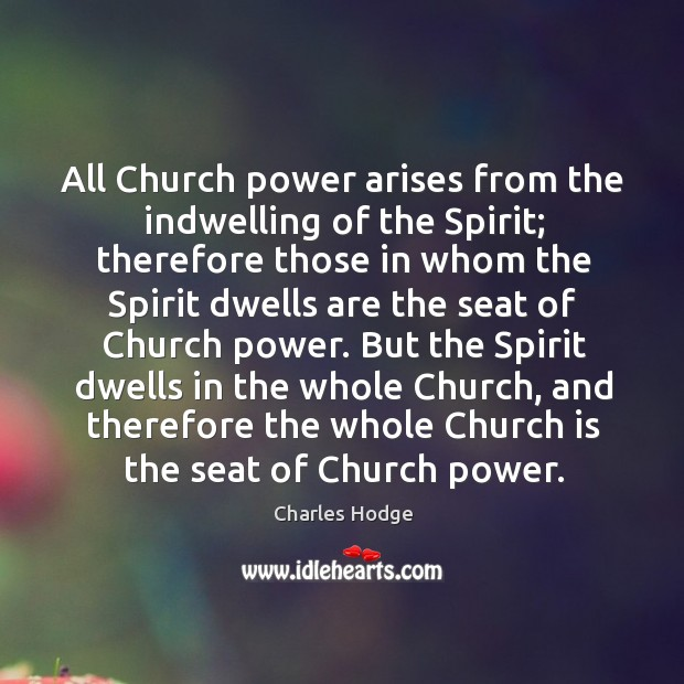 But the spirit dwells in the whole church, and therefore the whole church is the seat of church power. Charles Hodge Picture Quote