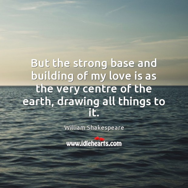 But the strong base and building of my love is as the Image