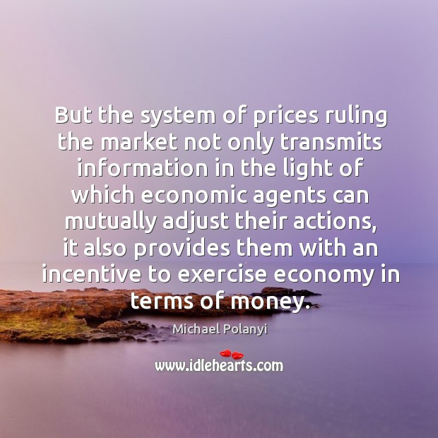 But the system of prices ruling the market not only transmits information Michael Polanyi Picture Quote