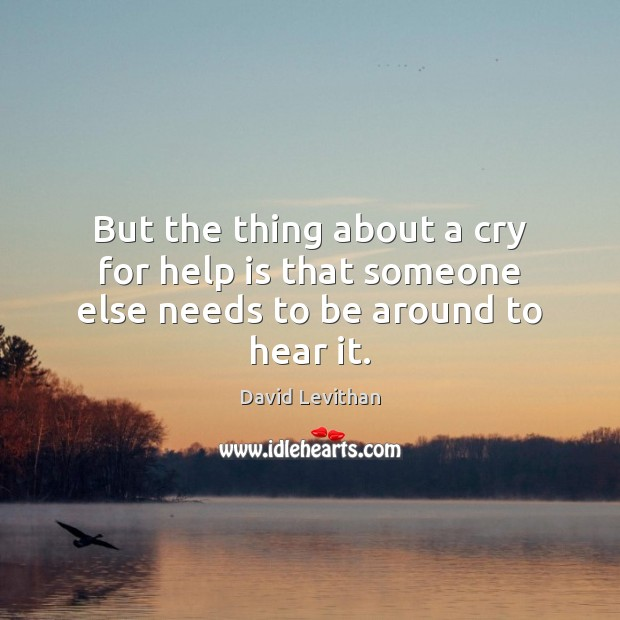 But the thing about a cry for help is that someone else needs to be around to hear it. David Levithan Picture Quote