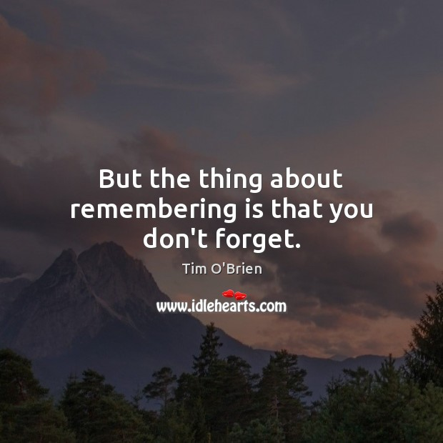 But the thing about remembering is that you don't forget. Tim O'Brien Picture Quote