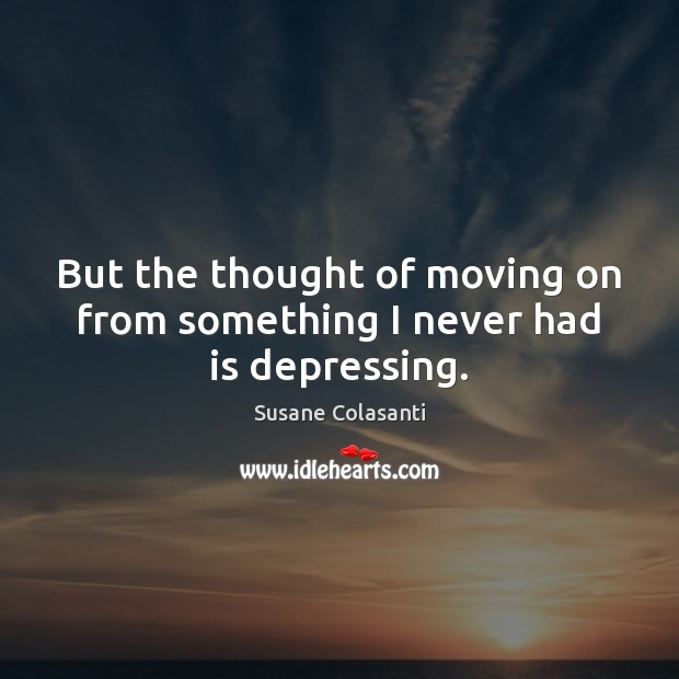 But the thought of moving on from something I never had is depressing. Moving On Quotes Image