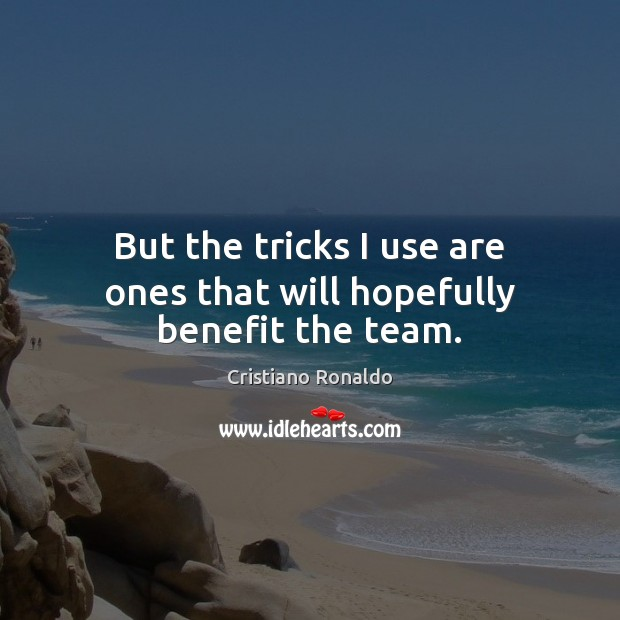 But the tricks I use are ones that will hopefully benefit the team. Cristiano Ronaldo Picture Quote