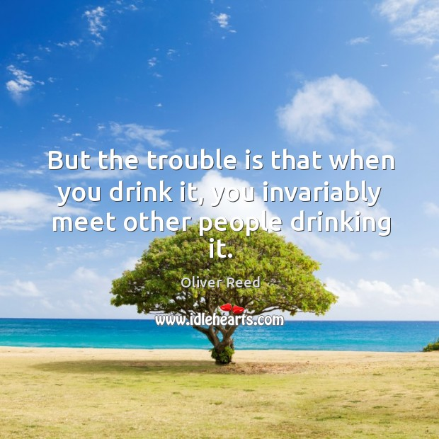 But the trouble is that when you drink it, you invariably meet other people drinking it. Image