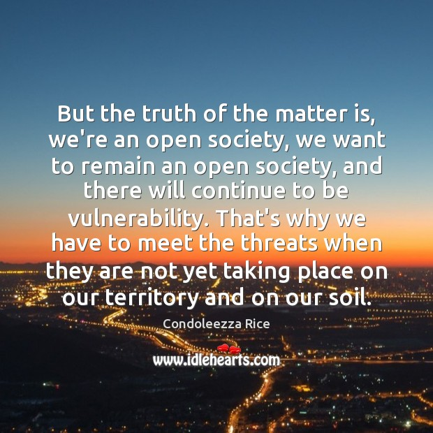 But the truth of the matter is, we're an open society, we Condoleezza Rice Picture Quote