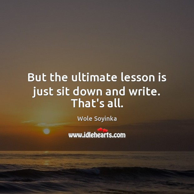 But the ultimate lesson is just sit down and write. That's all. Wole Soyinka Picture Quote