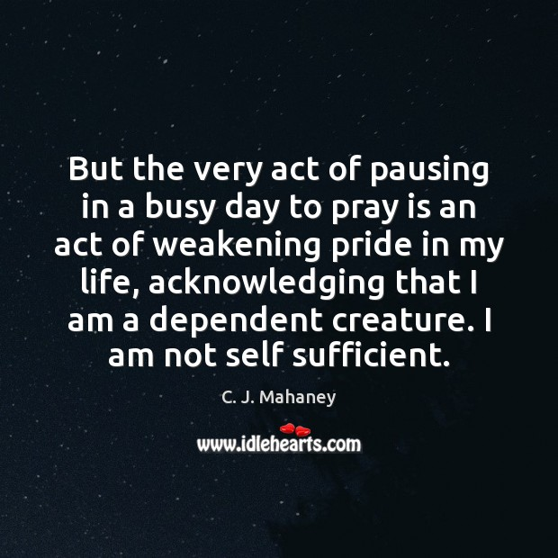 Image, But the very act of pausing in a busy day to pray