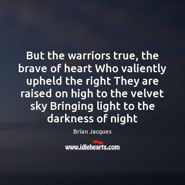 But the warriors true, the brave of heart Who valiently upheld the Brian Jacques Picture Quote