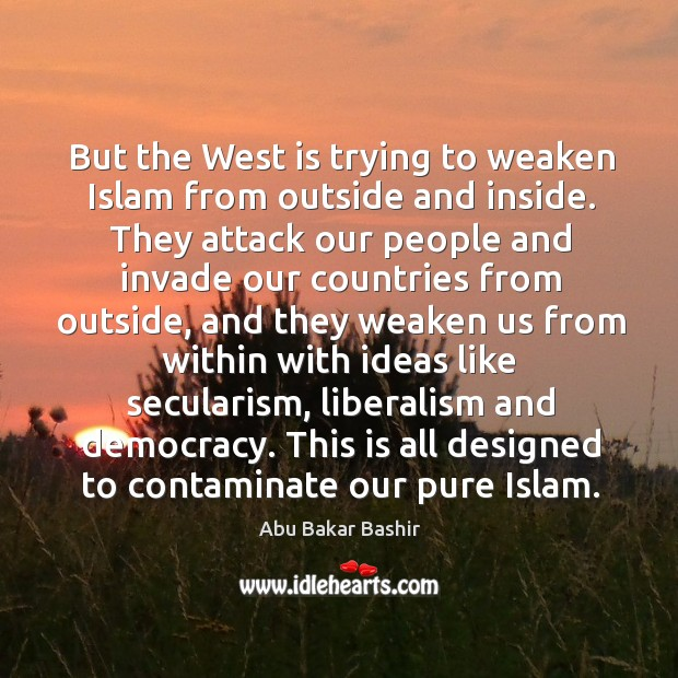 Image, But the west is trying to weaken islam from outside and inside.