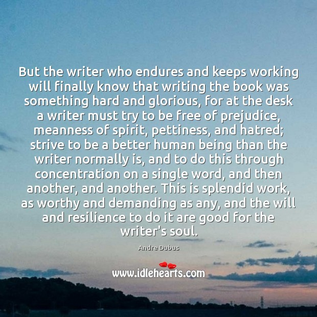 But the writer who endures and keeps working will finally know that Andre Dubus Picture Quote