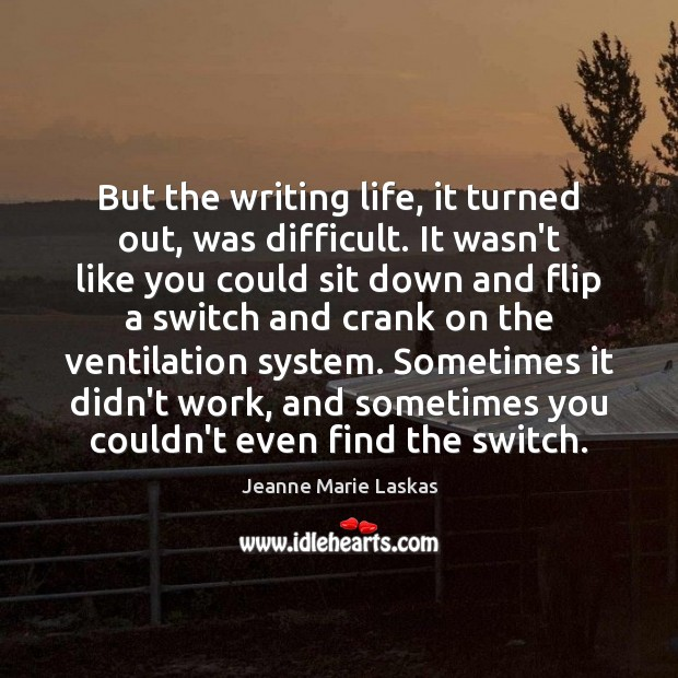 But the writing life, it turned out, was difficult. It wasn't like Image