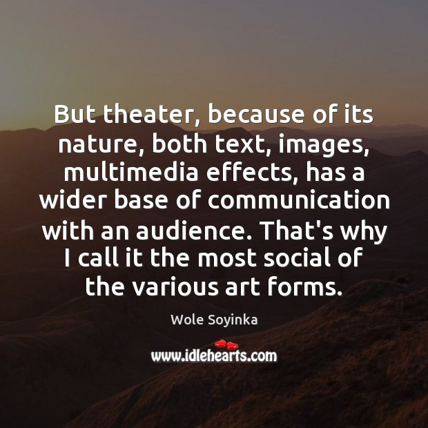 But theater, because of its nature, both text, images, multimedia effects, has Wole Soyinka Picture Quote