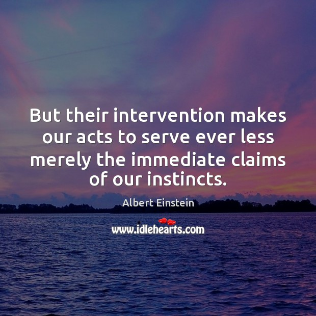 But their intervention makes our acts to serve ever less merely the Albert Einstein Picture Quote