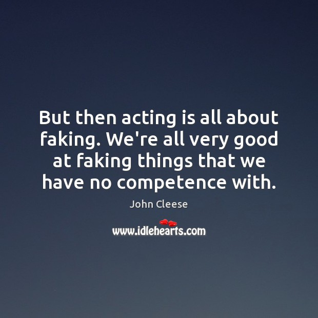 But then acting is all about faking. We're all very good at Acting Quotes Image
