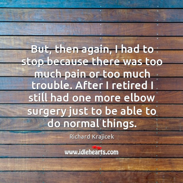 But, then again, I had to stop because there was too much pain or too much trouble. Richard Krajicek Picture Quote
