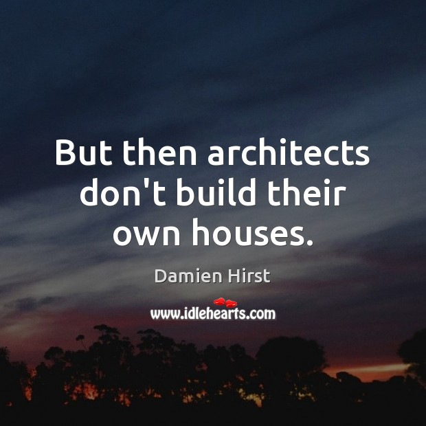 Image, But then architects don't build their own houses.