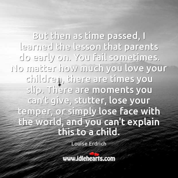 But then as time passed, I learned the lesson that parents do Louise Erdrich Picture Quote