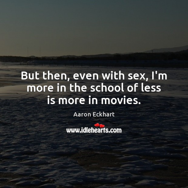 But then, even with sex, I'm more in the school of less is more in movies. Image