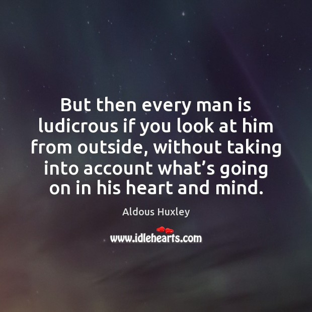But then every man is ludicrous if you look at him from Aldous Huxley Picture Quote